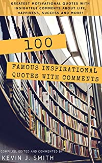 100 Famous Inspirational Quotes With Comments: Greatest Motivational Quotes With Insightful Comments About Life, Happiness, Success And More! by Kevin J. Smith ebook deal