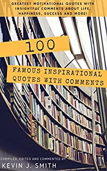 100 Famous Inspirational Quotes with Comments: Greatest motivational quotes with insightful comments about life, happiness, success and more! by [Smith, Kevin J.]