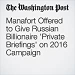 Manafort Offered to Give Russian Billionaire 'Private Briefings' on 2016 Campaign | Tom Hamburger,Rosalind S. Helderman,Carol D. Leonnig,Adam Entous