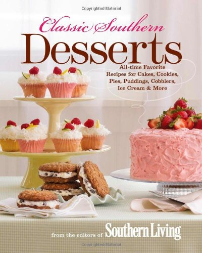 Classic Southern Desserts: All-Time Favorite Recipes for Cakes, Cookies, Pies, Puddings, Cobblers, Ice Cream & More by Editors of Southern Living Magazine