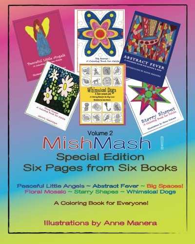 MishMash! Coloring Book for Everyone Special Edition Six Pages from Six Books Volume 2: Peaceful Little Angels ~ Abstract Fever ~ Big Spaces! ~ Floral ... Shapes ~ Whimsical Dogs & their animal pals