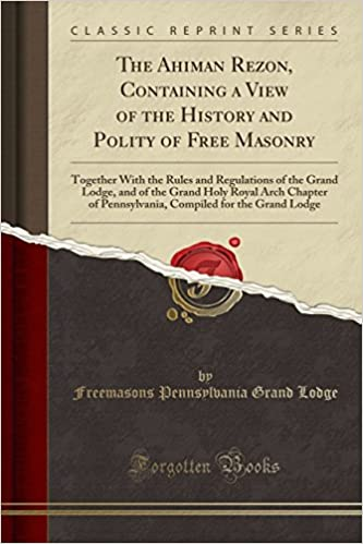 The Ahiman Rezon, Containing a View of the History and Polity of Free Masonry: Together With the Rules and Regulations of the Grand Lodge, and of the ... for the Grand Lodge (Classic Reprint)