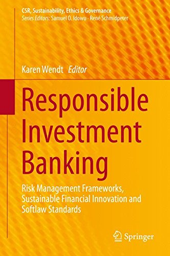 Responsible Investment Banking: Risk Management Frameworks, Sustainable Financial Innovation and Softlaw Standards (CSR, Sustainability, Ethics & Governance)
