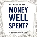 Money Well Spent?: The Truth behind the Trillion-Dollar Stimulus, the Biggest Economic Recovery Plan in History   Michael Grabell