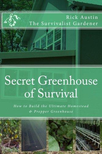 Secret Greenhouse of Survival: How to Build the Ultimate Homestead & Prepper Greenhouse (Secret Garden of Survival) (Volume 2) (Survival House)