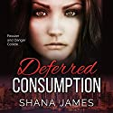 Deferred Consumption Audiobook by Shana James Narrated by Shoshana Franck