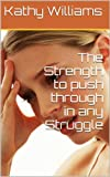 The Strength to push through in any Struggle