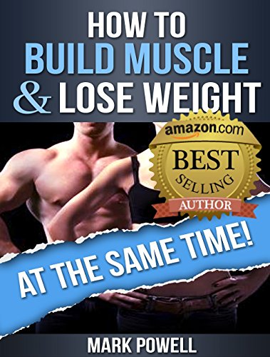 How To Build Muscle And Lose Weight At The  Same Time!: Learn The Principles To Transform Your Body Forever by [Powell, Mark]