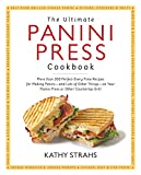 The Ultimate Panini Press Cookbook: More Than 200 Perfect-Every-Time Recipes for Making Panini - and...