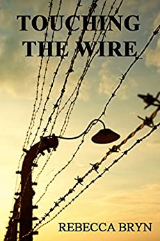 TOUCHING THE WIRE: Auschwitz:1944 A Jewish nurse steps from a cattle wagon into the heart of a young doctor, but can he save her? 70yrs later, his granddaughter tries to keep the promise he made. by [Bryn, Rebecca]