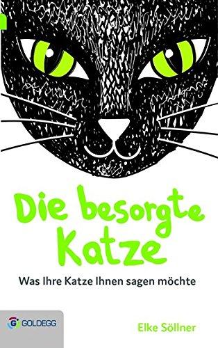 Die besorgte Katze: Was Ihre Katze Ihnen sagen möchte (Goldegg Leben und Gesundheit)