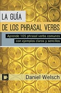 La Guía de los Phrasal Verbs: Aprende 105 phrasal verbs comunes con ejemplos claros y sencillos (Spanish Edition)