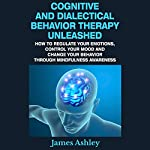 Cognitive and Dialectical Behavior Therapy Unleashed: How to Regulate Your Emotions, Control Your Mood and Change Your Behavior Through Mindfulness Awareness | James Ashley