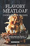 Flavory Meatloaf Cookbook for Foodies: The Ultimate Meatloaf Recipes That Will Amaze You with The Taste
