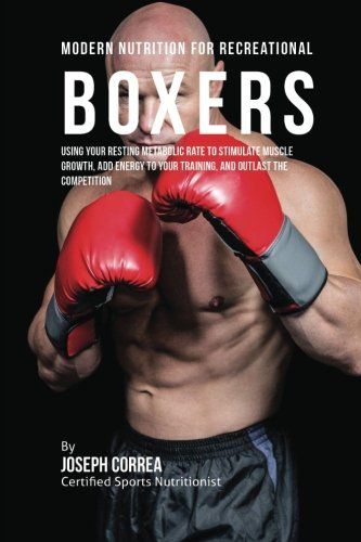 Read Online Modern Nutrition for Recreational Boxers: Using Your Resting Metabolic Rate to Stimulate Muscle Growth, Add Energy to Your Training, and Outlast the Competition PDF