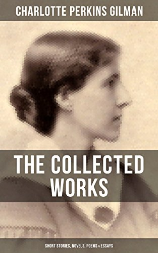 the collected works of charlotte perkins gilman short stories  the collected works of charlotte perkins gilman short stories novels  poems  essays