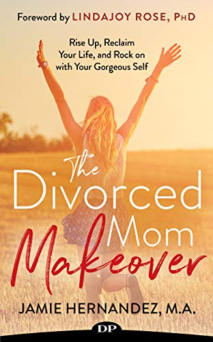 Gorgeous Rose - The Divorced Mom Makeover: Rise Up, Reclaim Your Life, and Rock On with Your Gorgeous Self
