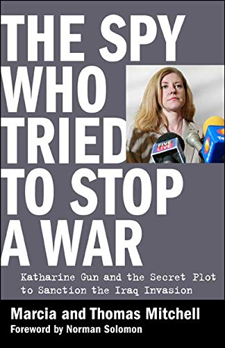 The Spy Who Tried to Stop a War: Katharine Gun and the Secret Plot to Sanction the Iraq Invasion
