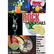 ROCK THE MOCKTAILS: Fantastic Alcohol-Free Drink Recipes For Any Occasion (No-Booze Cocktails, Parties, Bartending, Drinks, Cocktails)