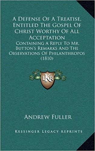 A Defense of a Treatise, Entitled the Gospel of Christ Worthy of All Acceptation: Containing a Reply to Mr. Button's Remarks and the Observations of