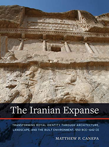 The Iranian Expanse: Transforming Royal Identity through Architecture, Landscape, and the Built Environment, 550 BCE–642 CE