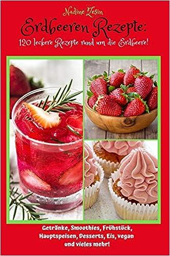 Erdbeeren Rezepte: 120 Rezepte rund um die Erdbeere!