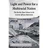 Light and Power for a Multiracial Nation: The Kariba Dam Scheme in the Central African Federation (Cambridge Imperial and Post-Colonial Studies Series)