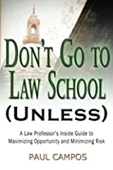 Don't Go To Law School (Unless): A Law Professor's Inside Guide to Maximizing Opportunity and Minimizing Risk by Paul Campos (2012-10-26) Paperback