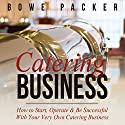 Catering Business: How to Start, Operate & Be Successful With Your Very Own Catering Business Audiobook by Bowe Packer Narrated by Chris Brinkley