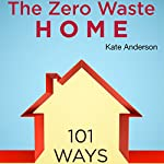 The Zero Waste Home: 101 Ways to Reduce Waste & Save Money in Your Home | Kate Anderson