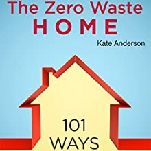 The Zero Waste Home: 101 Ways to Reduce Waste & Save Money in Your Home Audiobook by Kate Anderson Narrated by Annette Martin