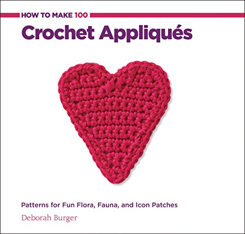 How to Make 100 Crochet Appliques: Patterns for Fun Flora, Fauna, and Icon Patches