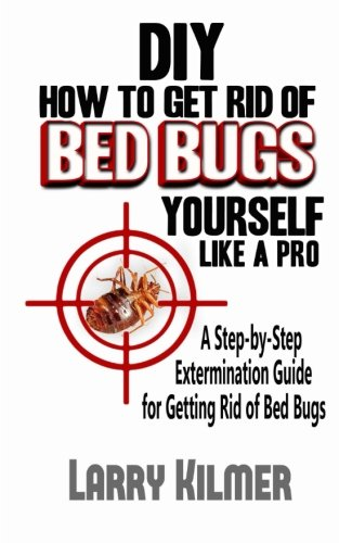 Diy How To Get Rid Of Bed Bugs Yourself Like A Pro A Step By Step Extermination Guide For