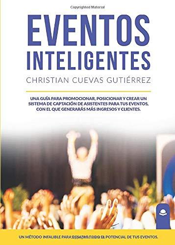Eventos Inteligentes: Una guía para promocionar, posicionar y crear un sistema de captación de asistentes para tus eventos, con el que generarás más ingresos y clientes por Christian Cuevas
