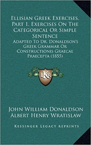 Download gratuito di libri online online Ellisian Greek Exercises, Part 1, Exercises On The Categorical Or Simple Sentence: Adapted To Dr. Donaldson's Greek Grammar Or Constructionis Graecae Praecepta (1855) FB2 by Albert Henry Wratislaw