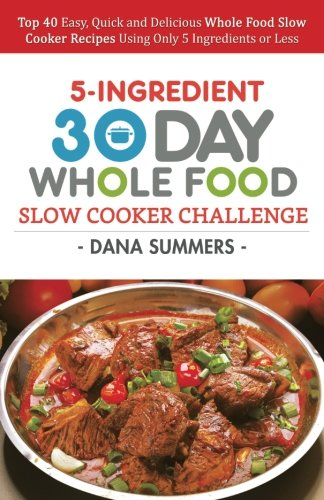 30 Day Whole Food Slow Cooker Challenge: Top 40 Easy, Quick and Delicious Whole Food Slow Cooker Recipes Using Only 5 Ingredients or Less