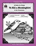 To Kill a Mockingbird: A Guide for Using in the Classroom [LITERATURE UNIT TO KILL A M-TG]