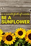 In a World Full of Weeds Be a Sunflower: A Notebook for the Rustic, Country, and Vintage Soul