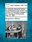 An address delivered before the graduating class of the Law School of Columbia College on the evening of Wednesday, May 15 1867, Benjamin D. Silliman, 124000592X