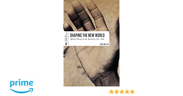 Shaping the New World 1500-1888 African Slavery in the Americas