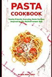 Pasta Cookbook: Family-Friendly Everyday Pasta Recipes Inspired by The Mediterranean Diet: Dump Dinners and One-Pot Meals (Quick and Easy Pasta Cookbooks)