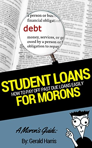 A Moron's Guide to Student Loans: The Best Options, Payment Tips, the Basics and More!