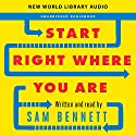 Start Right Where You Are: How Little Changes Can Make a Big Difference for Overwhelmed Procrastinators, Frustrated Overachievers, and Recovering Perfectionists Audiobook by Sam Bennett Narrated by Sam Bennett