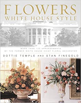 Flowers white house style more than 125 arrangements by the former flowers white house style more than 125 arrangements by the former white house chief floral decorator dottie temple stan finegold 9780743223348 mightylinksfo