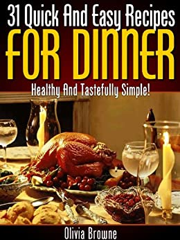 31 Quick And Easy Recipes For Dinner - Healthy And Tastefully Simple! by [Browne, Olivia]