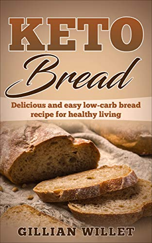 KETO BREAD: Delicious and easy low-carb bread recipe for healthy living (Delicious Bread)