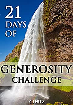 21 Days of Generosity Challenge:  Experiencing the Joy That Comes From a Giving Heart (A Life of Generosity Book 1) by [Hitz, CJ]