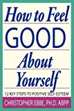 How to Feel Good about Yourself--12 Key Steps to Positive Self-Esteem, Christopher E. Ebbe, 0615246478