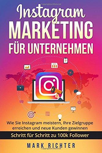 Instagram Marketing für Unternehmen: Wie Sie Instagram meistern, Ihre Zielgruppe erreichen und neue Kunden gewinnen. Schritt für Schritt zu 100k Followern. (German Edition) pdf epub