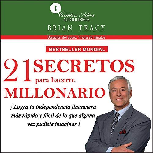 21 Secretos para hacerte millonario [The 21 Success Secrets of Self-Made Millionaires]: Logra tu independencia financiera más rápido y fácil de lo que alguna vez pudiste imaginar (21 Success Secrets Of Self Made Millionaires)